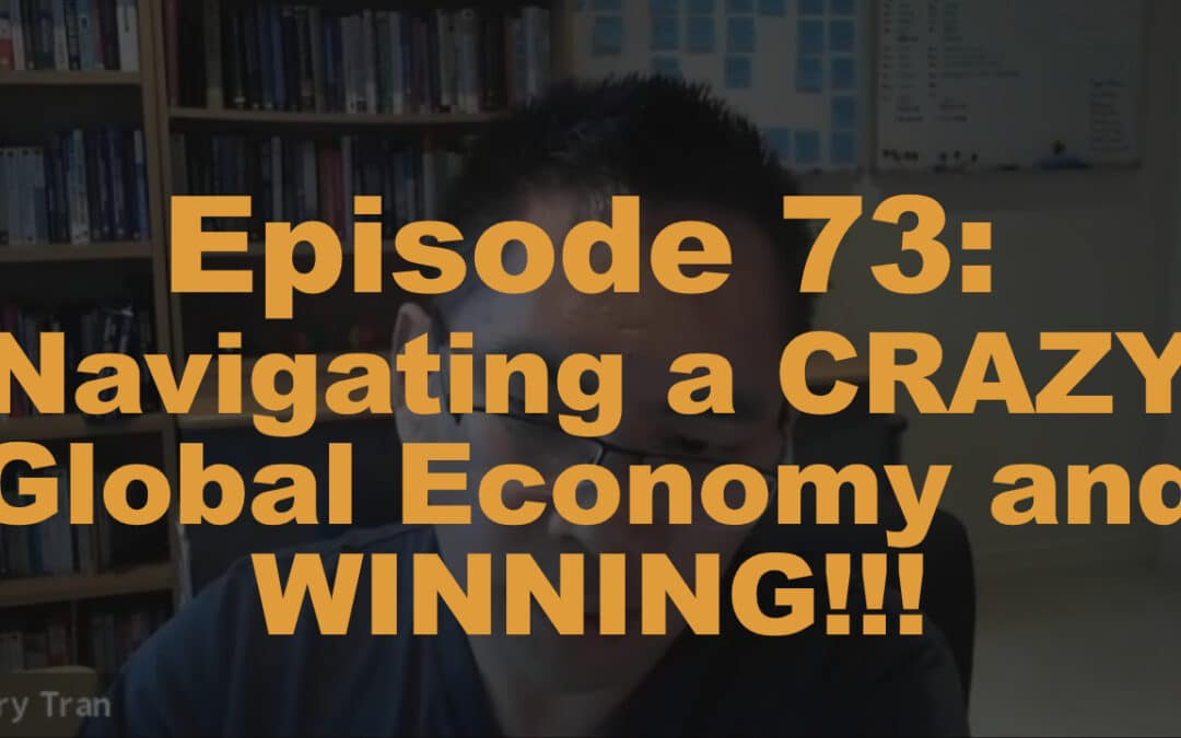 Episode 73: Navigating a CRAZY Global Economy and WINNING!!!