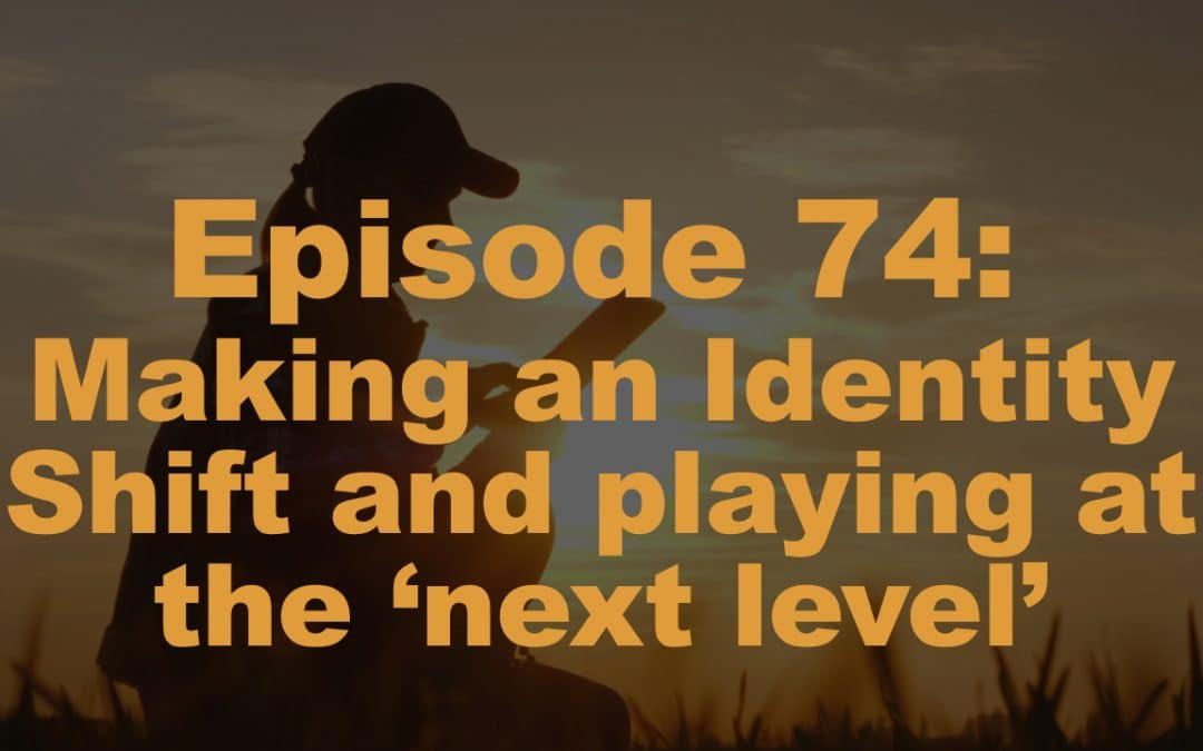 Episode 74: Making an Identity Shift and playing at the 'next level'