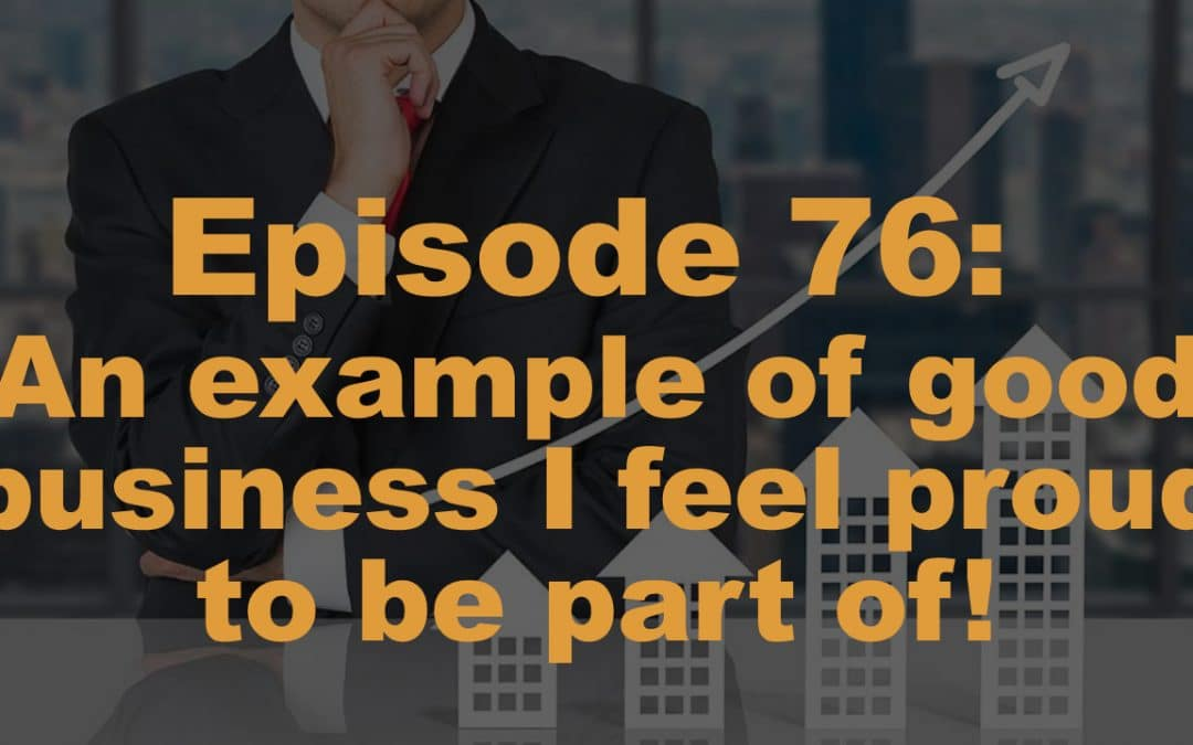 Episode 76: An example of good business, I feel proud to be part of!