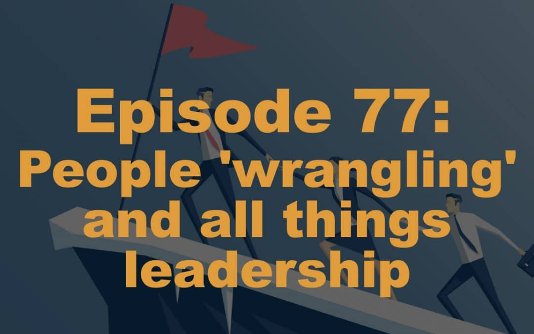 Episode 77: People 'wrangling' and all things leadership